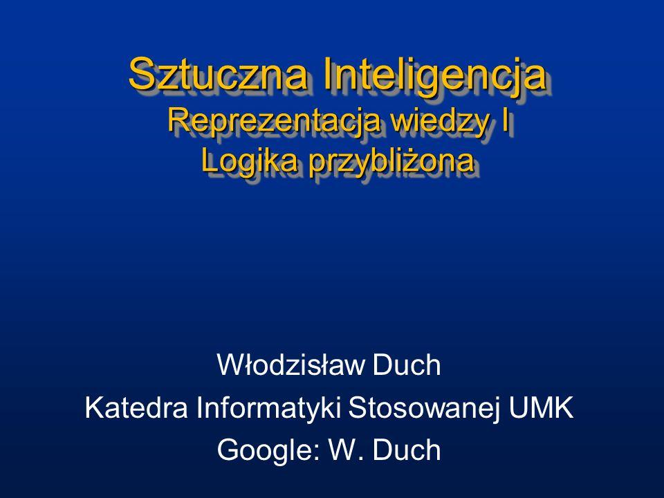 Sztuczna Inteligencja Reprezentacja wiedzy I Logika przybliżona Włodzisław Duch Katedra Informatyki Stosowanej UMK Google: W. Duch