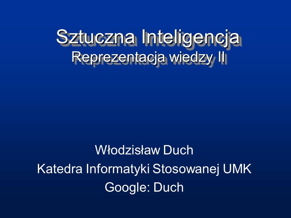 Sztuczna Inteligencja Reprezentacja wiedzy II Włodzisław Duch Katedra Informatyki Stosowanej UMK Google: Duch