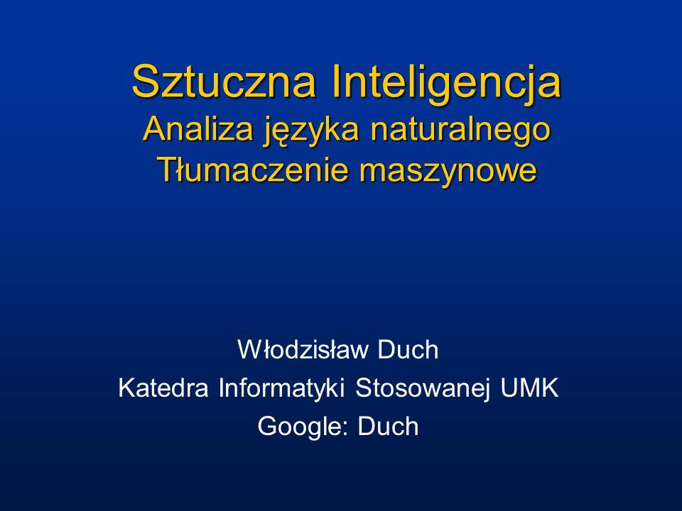 Sztuczna Inteligencja Analiza języka naturalnego Tłumaczenie maszynowe Włodzisław Duch Katedra Informatyki Stosowanej UMK Google: Duch