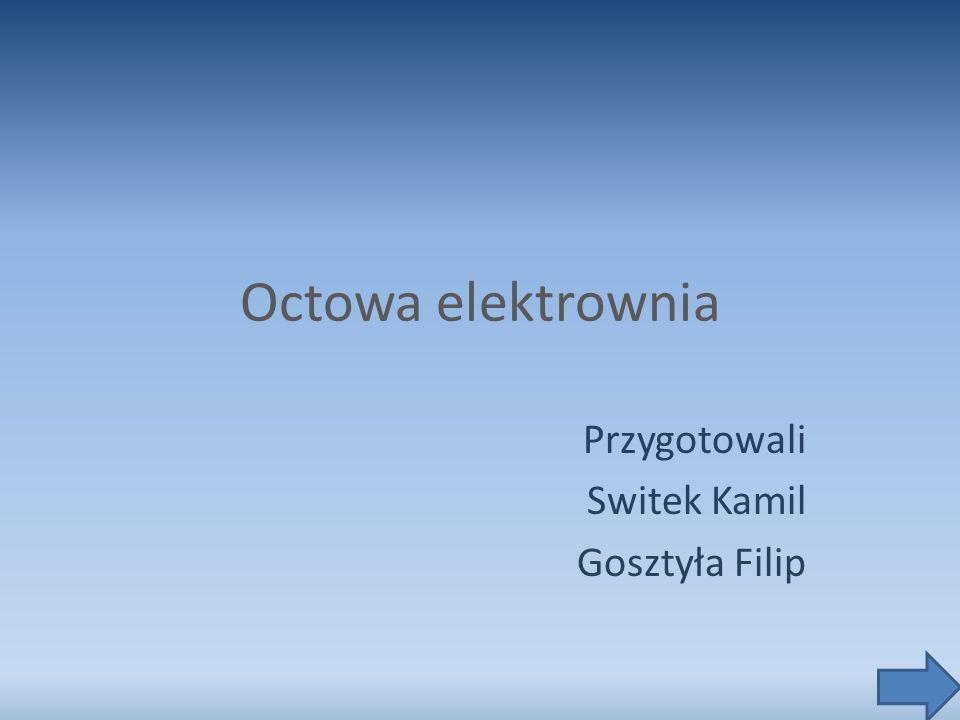 Octowa elektrownia Przygotowali Switek Kamil Gosztyła Filip