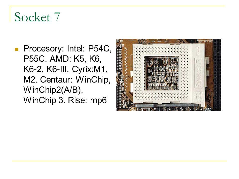 Socket 7 Procesory: Intel: P54C, P55C. AMD: K5, K6, K6-2, K6-III. Cyrix:M1, M2. Centaur: WinChip, WinChip2(A/B), WinChip 3. Rise: mp6