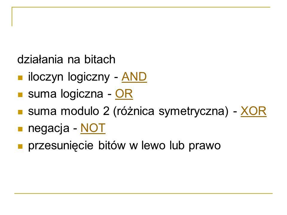 działania na bitach iloczyn logiczny - ANDAND suma logiczna - OROR suma modulo 2 (różnica symetryczna) - XORXOR negacja - NOTNOT przesunięcie bitów w