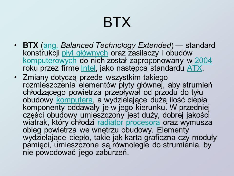 BTX BTX (ang. Balanced Technology Extended) standard konstrukcji płyt głównych oraz zasilaczy i obudów komputerowych do nich został zaproponowany w 20
