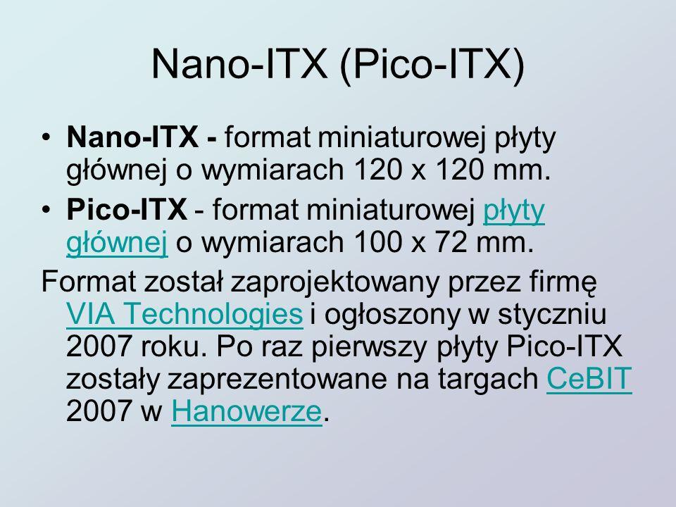 Nano-ITX (Pico-ITX) Nano-ITX - format miniaturowej płyty głównej o wymiarach 120 x 120 mm. Pico-ITX - format miniaturowej płyty głównej o wymiarach 10