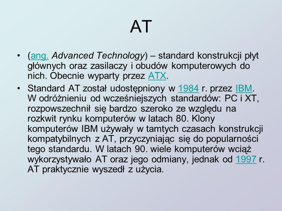AT (ang. Advanced Technology) – standard konstrukcji płyt głównych oraz zasilaczy i obudów komputerowych do nich. Obecnie wyparty przez ATX.ang.ATX St