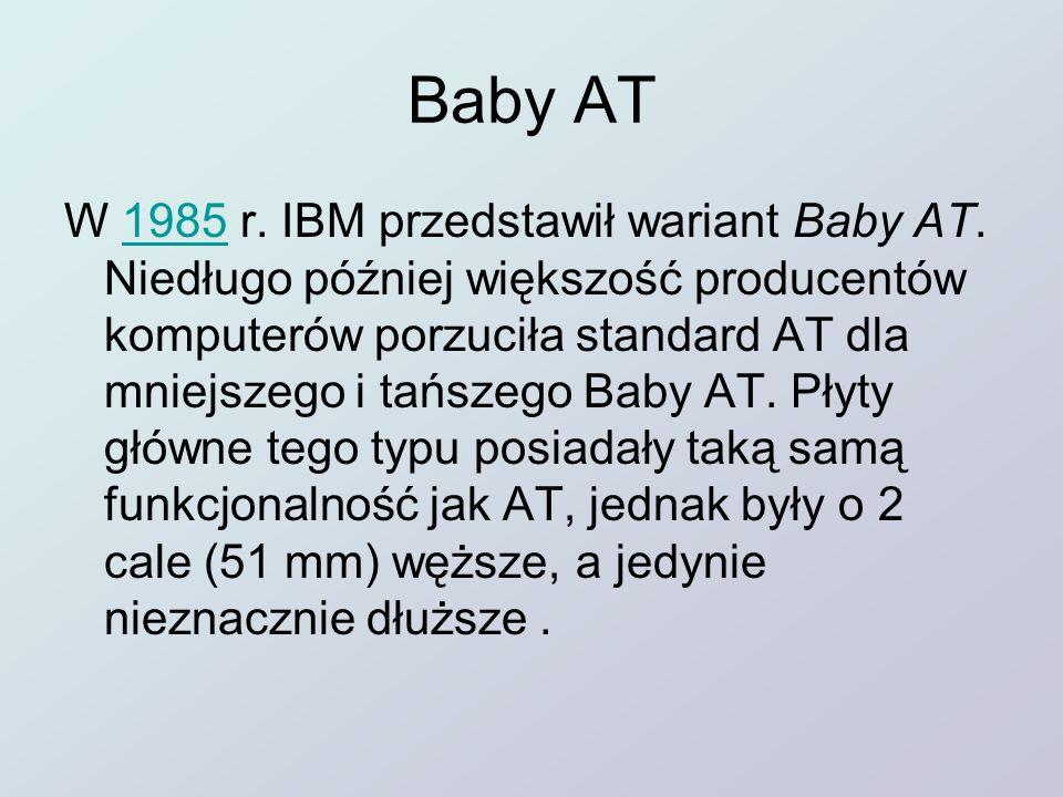 Baby AT W 1985 r. IBM przedstawił wariant Baby AT. Niedługo później większość producentów komputerów porzuciła standard AT dla mniejszego i tańszego B