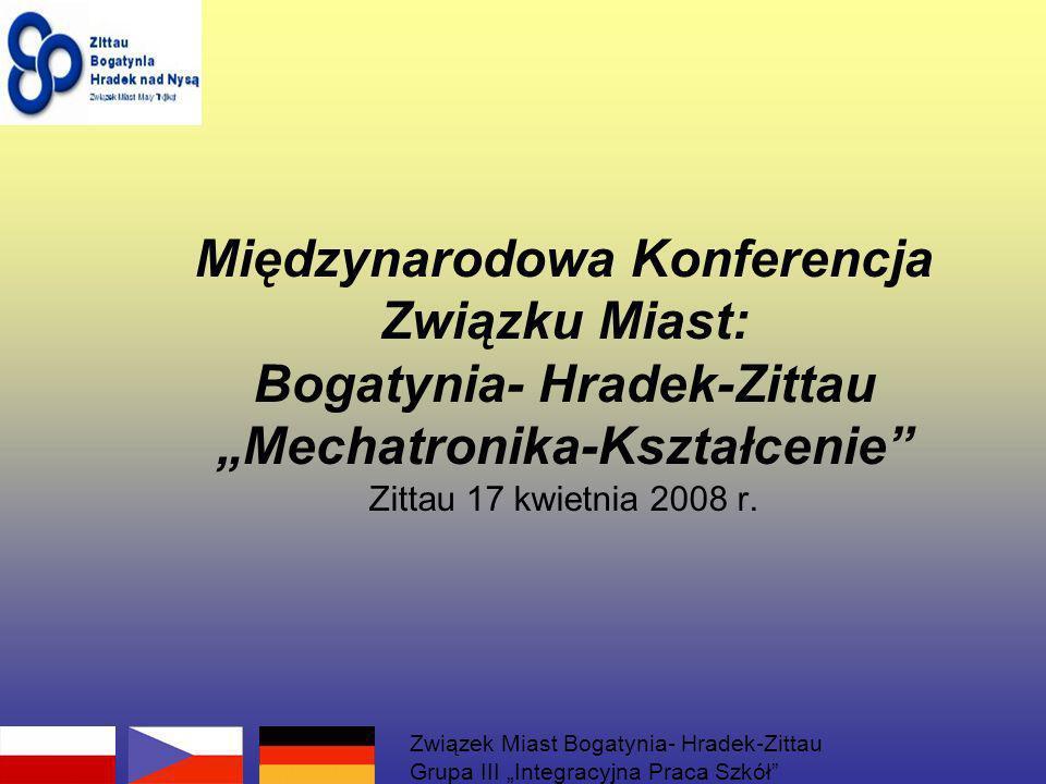 Międzynarodowa Konferencja Związku Miast: Bogatynia- Hradek-Zittau Mechatronika-Kształcenie Zittau 17 kwietnia 2008 r. Związek Miast Bogatynia- Hradek
