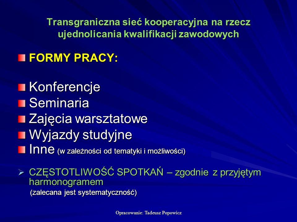 Opracowanie: Tadeusz Popowicz Transgraniczna sieć kooperacyjna na rzecz ujednolicania kwalifikacji zawodowych FORMY PRACY: KonferencjeSeminaria Zajęcia warsztatowe Wyjazdy studyjne Inne (w zależności od tematyki i możliwości) CZĘSTOTLIWOŚĆ SPOTKAŃ – zgodnie z przyjętym harmonogramem CZĘSTOTLIWOŚĆ SPOTKAŃ – zgodnie z przyjętym harmonogramem (zalecana jest systematyczność) (zalecana jest systematyczność)