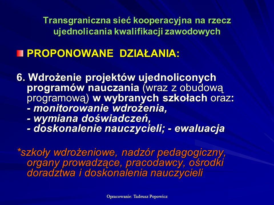 Opracowanie: Tadeusz Popowicz Transgraniczna sieć kooperacyjna na rzecz ujednolicania kwalifikacji zawodowych PROPONOWANE DZIAŁANIA: 6.