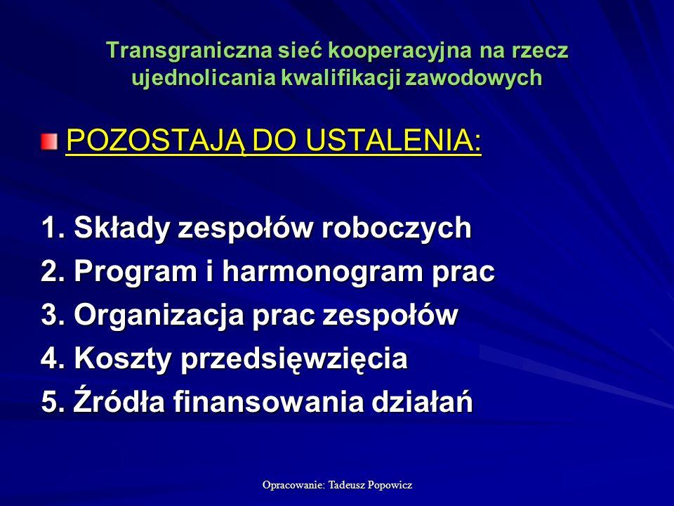 Opracowanie: Tadeusz Popowicz Transgraniczna sieć kooperacyjna na rzecz ujednolicania kwalifikacji zawodowych POZOSTAJĄ DO USTALENIA: 1.