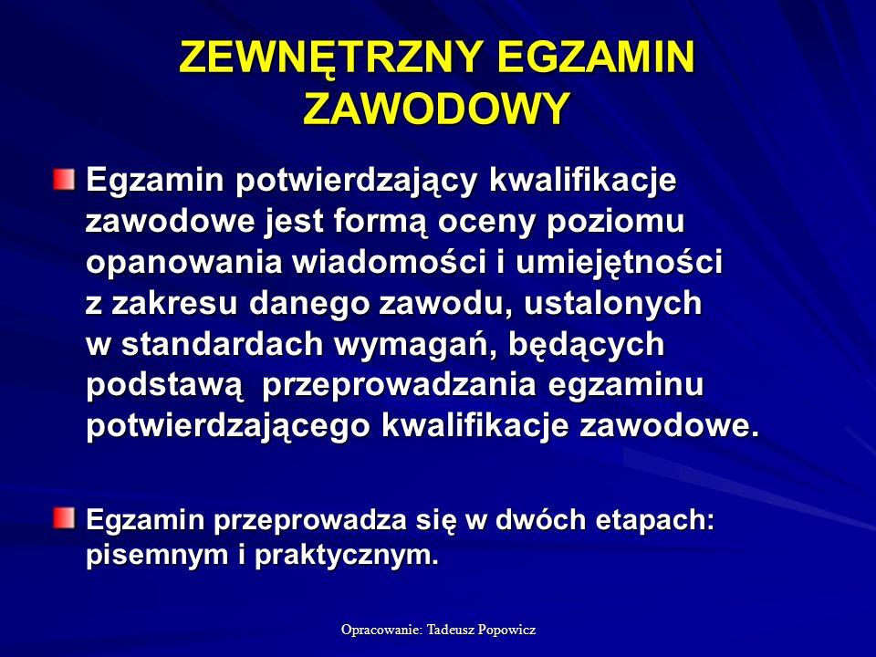 Opracowanie: Tadeusz Popowicz ZEWNĘTRZNY EGZAMIN ZAWODOWY Egzamin potwierdzający kwalifikacje zawodowe jest formą oceny poziomu opanowania wiadomości i umiejętności z zakresu danego zawodu, ustalonych w standardach wymagań, będących podstawą przeprowadzania egzaminu potwierdzającego kwalifikacje zawodowe.