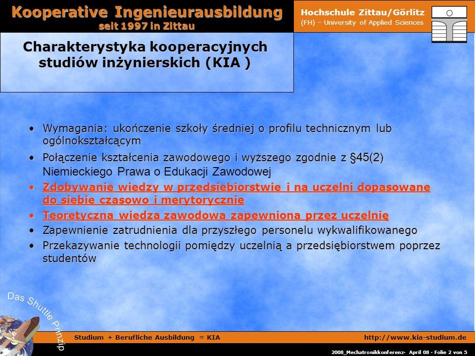 Studium + Berufliche Ausbildung = KIAhttp://www.kia-studium.de Kooperative Ingenieurausbildung seit 1997 in Zittau 2008_Mechatronikkonferenz· April 08 · Folie 2 von 5 Hochschule Zittau/Görlitz (FH) – University of Applied Sciences Charakterystyka kooperacyjnych studiów inżynierskich (KIA ) Wymagania: ukończenie szkoły średniej o profilu technicznym lub ogólnokształcącymWymagania: ukończenie szkoły średniej o profilu technicznym lub ogólnokształcącym Połączenie kształcenia zawodowego i wyższego zgodnie z §45(2)Połączenie kształcenia zawodowego i wyższego zgodnie z §45(2) Niemieckiego Prawa o Edukacji Zawodowej Zdobywanie wiedzy w przedsiebiorstwie i na uczelni dopasowane do siebie czasowo i merytorycznieZdobywanie wiedzy w przedsiebiorstwie i na uczelni dopasowane do siebie czasowo i merytorycznie Teoretyczna wiedza zawodowa zapewniona przez uczelnięTeoretyczna wiedza zawodowa zapewniona przez uczelnię Zapewnienie zatrudnienia dla przyszłego personelu wykwalifikowanegoZapewnienie zatrudnienia dla przyszłego personelu wykwalifikowanego Przekazywanie technologii pomiędzy uczelnią a przedsiębiorstwem poprzez studentówPrzekazywanie technologii pomiędzy uczelnią a przedsiębiorstwem poprzez studentów