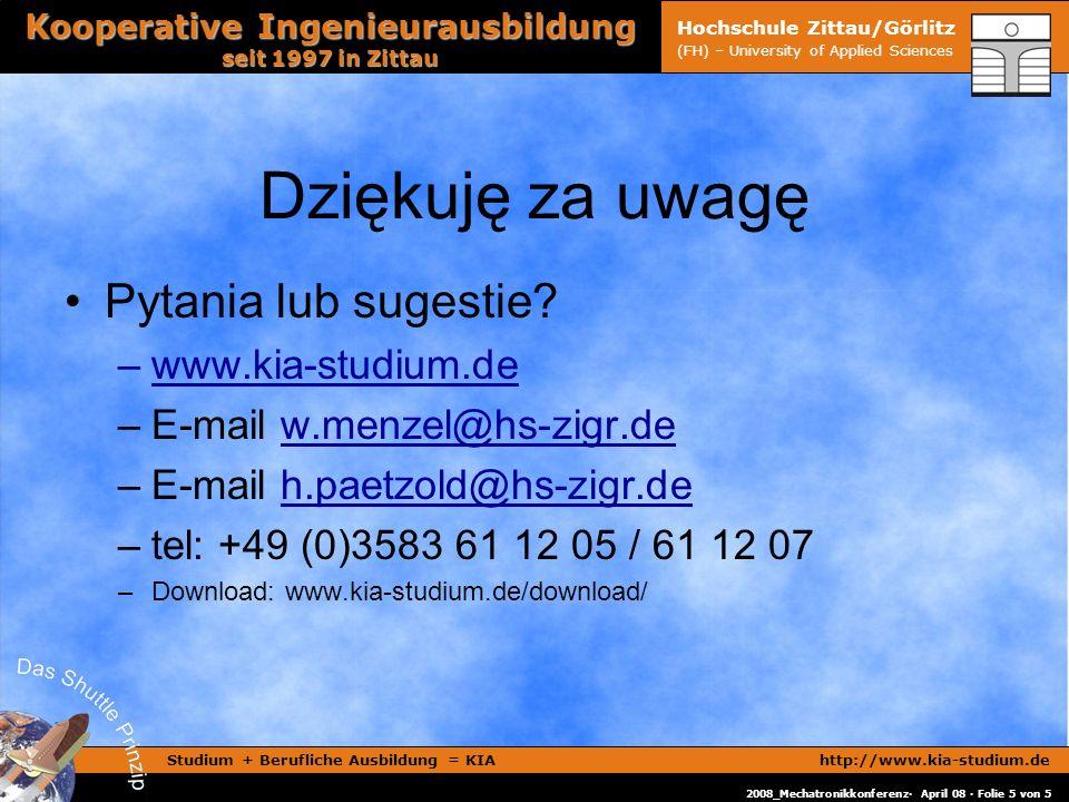 Studium + Berufliche Ausbildung = KIAhttp://www.kia-studium.de Kooperative Ingenieurausbildung seit 1997 in Zittau 2008_Mechatronikkonferenz· April 08 · Folie 5 von 5 Hochschule Zittau/Görlitz (FH) – University of Applied Sciences Dziękuję za uwagę Pytania lub sugestie.