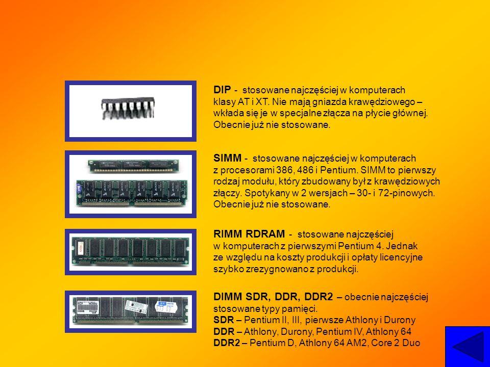DIP - stosowane najczęściej w komputerach klasy AT i XT. Nie mają gniazda krawędziowego – wkłada się je w specjalne złącza na płycie głównej. Obecnie
