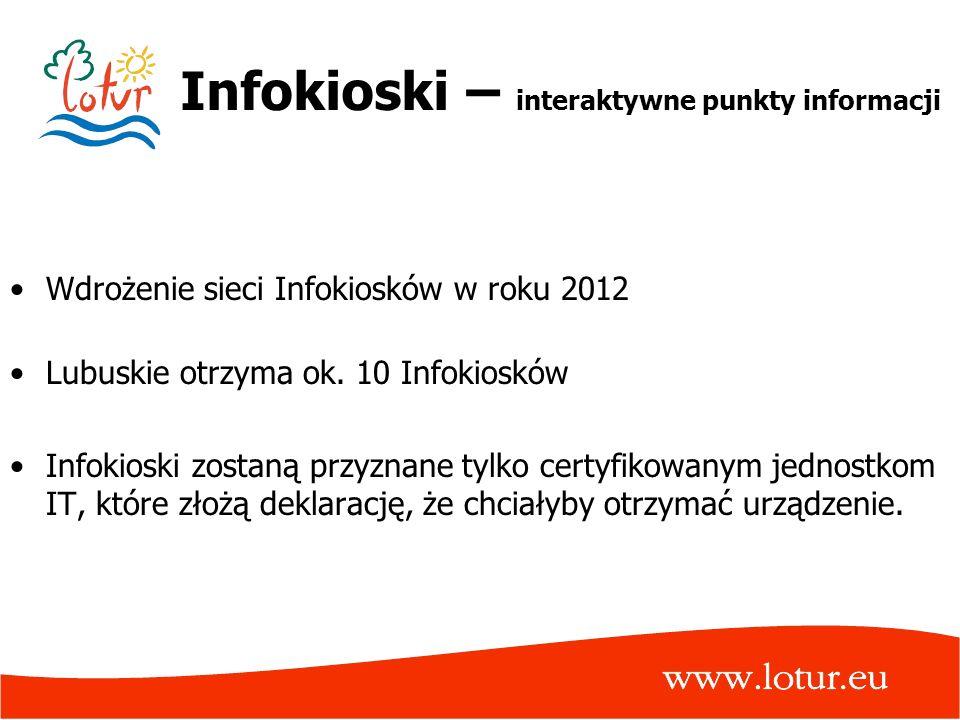 Infokioski – interaktywne punkty informacji Wdrożenie sieci Infokiosków w roku 2012 Lubuskie otrzyma ok. 10 Infokiosków Infokioski zostaną przyznane t