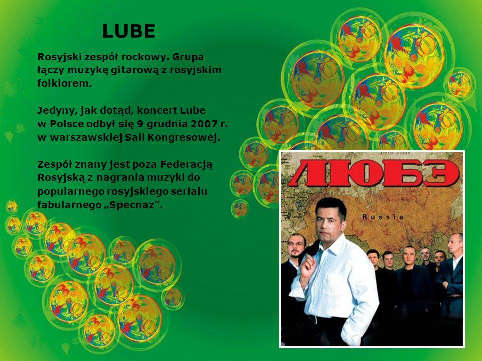 LUBE Rosyjski zespół rockowy. Grupa łączy muzykę gitarową z rosyjskim folklorem.