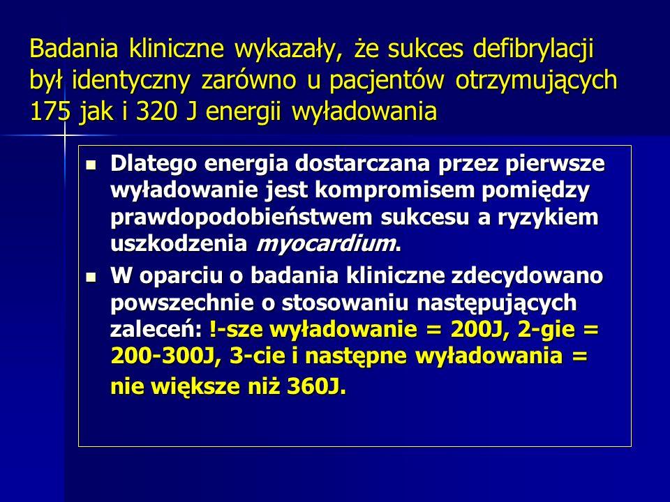Badania kliniczne wykazały, że sukces defibrylacji był identyczny zarówno u pacjentów otrzymujących 175 jak i 320 J energii wyładowania Dlatego energia dostarczana przez pierwsze wyładowanie jest kompromisem pomiędzy prawdopodobieństwem sukcesu a ryzykiem uszkodzenia myocardium.