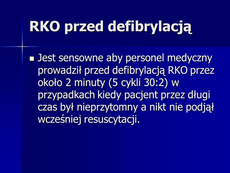 RKO przed defibrylacją Jest sensowne aby personel medyczny prowadził przed defibrylacją RKO przez około 2 minuty (5 cykli 30:2) w przypadkach kiedy pacjent przez długi czas był nieprzytomny a nikt nie podjął wcześniej resuscytacji.