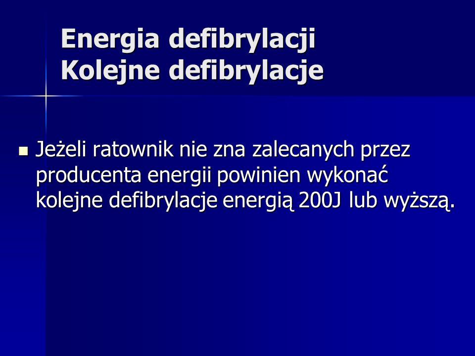Energia defibrylacji Kolejne defibrylacje Jeżeli ratownik nie zna zalecanych przez producenta energii powinien wykonać kolejne defibrylacje energią 200J lub wyższą.