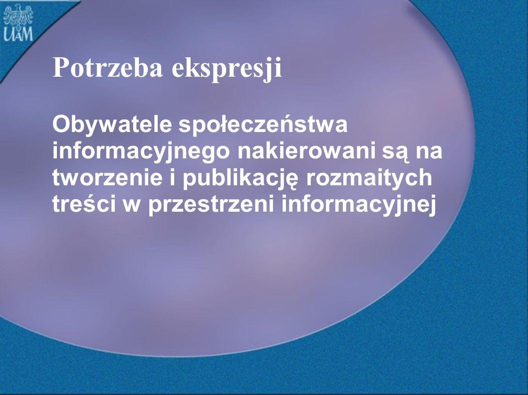 Potrzeba ekspresji Obywatele społeczeństwa informacyjnego nakierowani są na tworzenie i publikację rozmaitych treści w przestrzeni informacyjnej