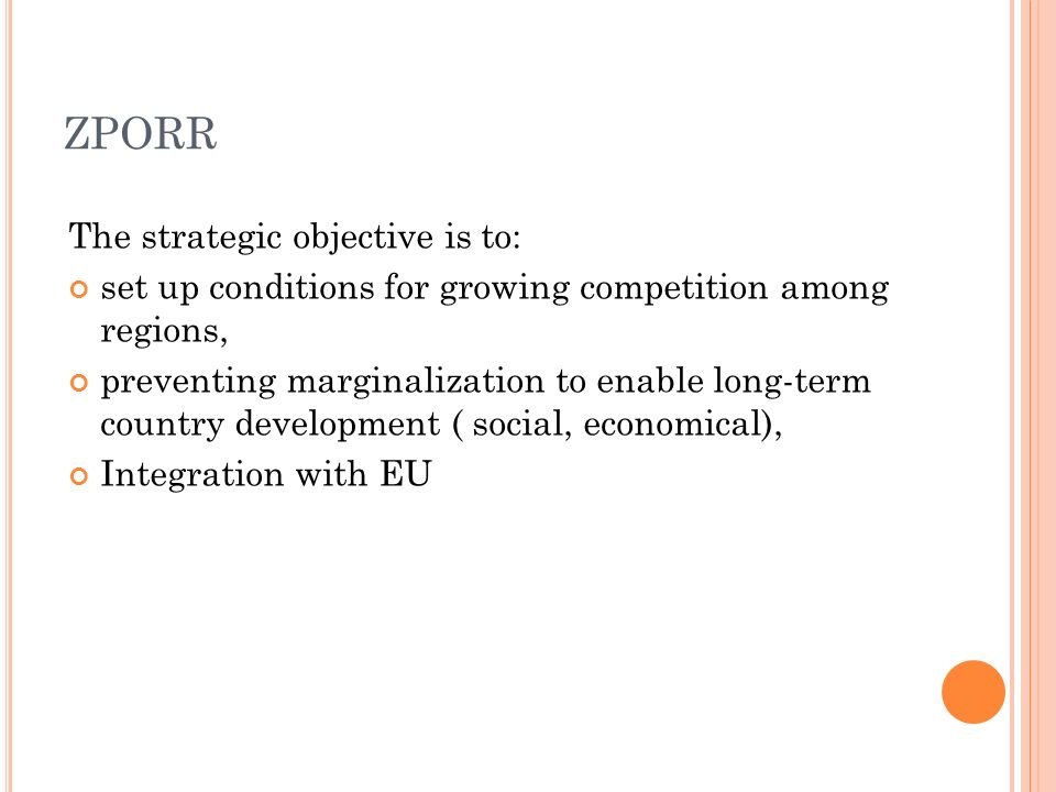 ZPORR The strategic objective is to: set up conditions for growing competition among regions, preventing marginalization to enable long-term country development ( social, economical), Integration with EU