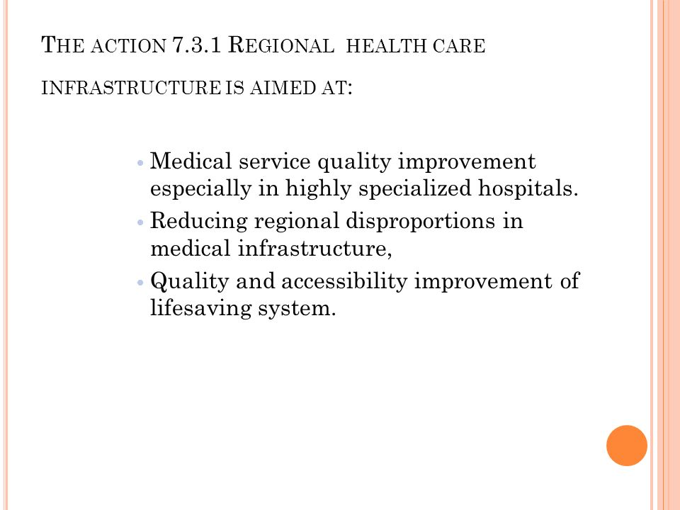 T HE ACTION 7.3.1 R EGIONAL HEALTH CARE INFRASTRUCTURE IS AIMED AT : Medical service quality improvement especially in highly specialized hospitals.