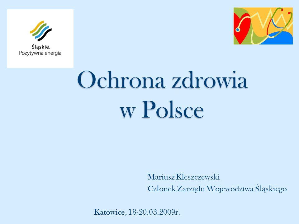 Ochrona zdrowia w Polsce Mariusz Kleszczewski Cz ł onek Zarz ą du Województwa Ś l ą skiego Katowice, 18-20.03.2009r.