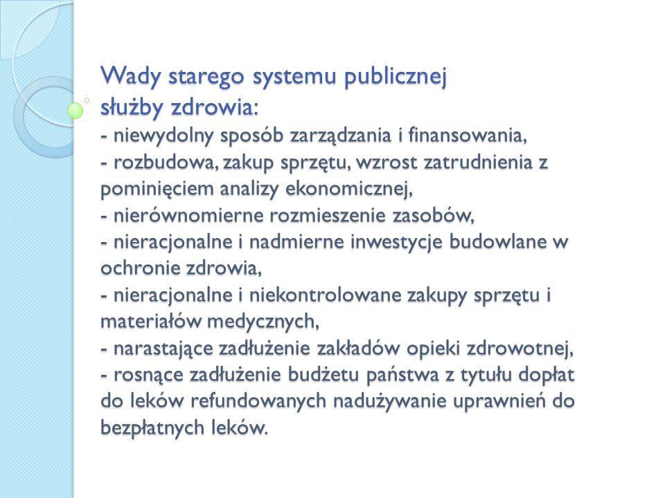 Wady starego systemu publicznej służby zdrowia: - niewydolny sposób zarządzania i finansowania, - rozbudowa, zakup sprzętu, wzrost zatrudnienia z pomi
