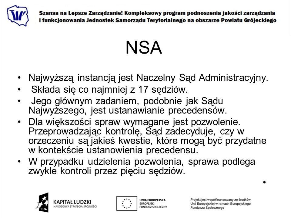 NSA Najwyższą instancją jest Naczelny Sąd Administracyjny. Składa się co najmniej z 17 sędziów. Jego głównym zadaniem, podobnie jak Sądu Najwyższego,