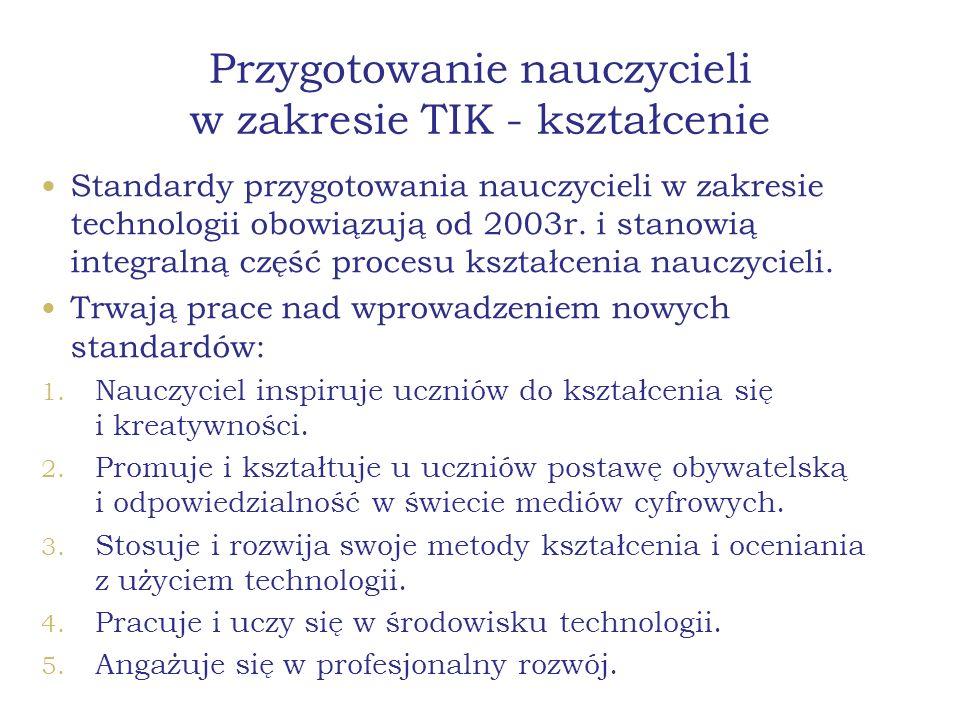 Przygotowanie nauczycieli w zakresie TIK - kształcenie Standardy przygotowania nauczycieli w zakresie technologii obowiązują od 2003r. i stanowią inte