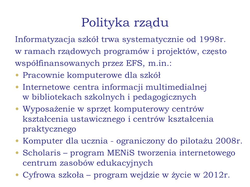 Polityka rządu Informatyzacja szkół trwa systematycznie od 1998r. w ramach rządowych programów i projektów, często współfinansowanych przez EFS, m.in.