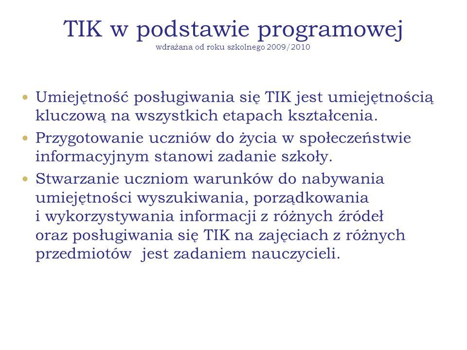 TIK w podstawie programowej wdrażana od roku szkolnego 2009/2010 Umiejętność posługiwania się TIK jest umiejętnością kluczową na wszystkich etapach kształcenia.