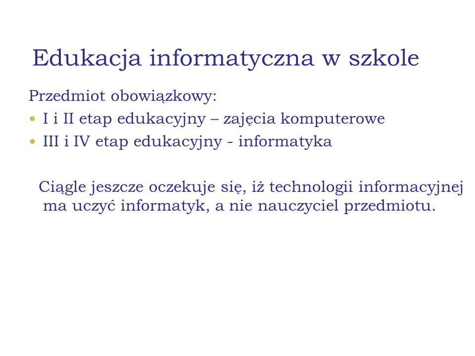 Edukacja informatyczna w szkole Przedmiot obowiązkowy: I i II etap edukacyjny – zajęcia komputerowe III i IV etap edukacyjny - informatyka Ciągle jeszcze oczekuje się, iż technologii informacyjnej ma uczyć informatyk, a nie nauczyciel przedmiotu.