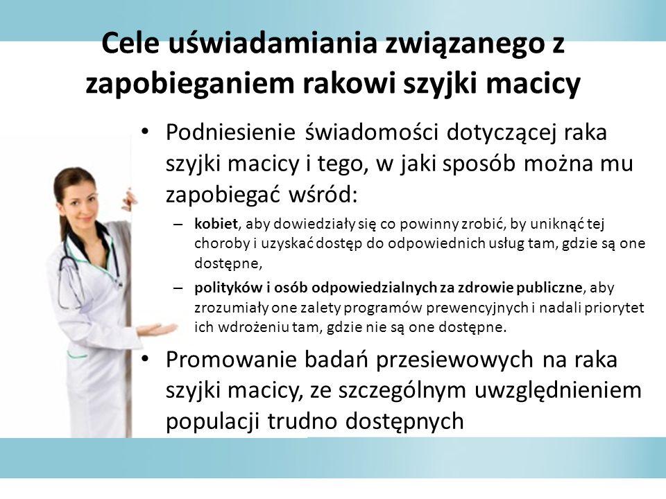 Cele uświadamiania związanego z zapobieganiem rakowi szyjki macicy Podniesienie świadomości dotyczącej raka szyjki macicy i tego, w jaki sposób można mu zapobiegać wśród: – kobiet, aby dowiedziały się co powinny zrobić, by uniknąć tej choroby i uzyskać dostęp do odpowiednich usług tam, gdzie są one dostępne, – polityków i osób odpowiedzialnych za zdrowie publiczne, aby zrozumiały one zalety programów prewencyjnych i nadali priorytet ich wdrożeniu tam, gdzie nie są one dostępne.