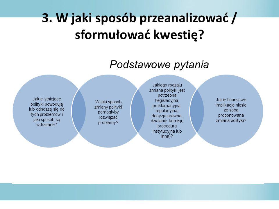 3. W jaki sposób przeanalizować / sformułować kwestię? Podstawowe pytania Jakie istniejące polityki powodują lub odnoszą się do tych problemów i jaki