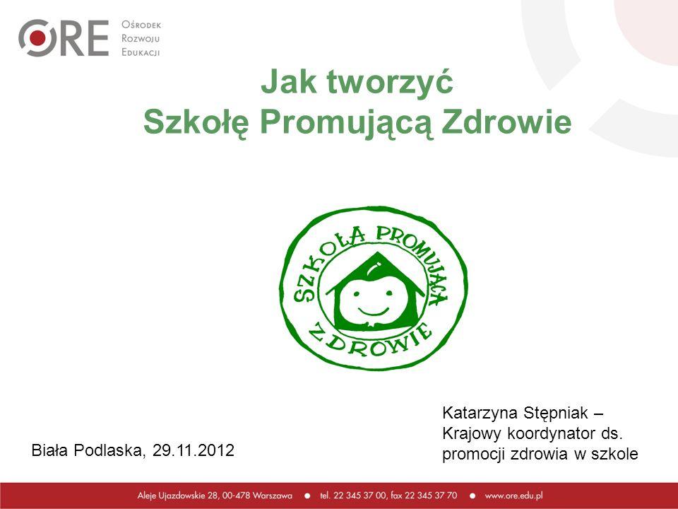 Jak tworzyć Szkołę Promującą Zdrowie Katarzyna Stępniak – Krajowy koordynator ds. promocji zdrowia w szkole Biała Podlaska, 29.11.2012