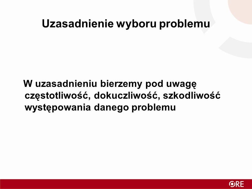 Uzasadnienie wyboru problemu W uzasadnieniu bierzemy pod uwagę częstotliwość, dokuczliwość, szkodliwość występowania danego problemu
