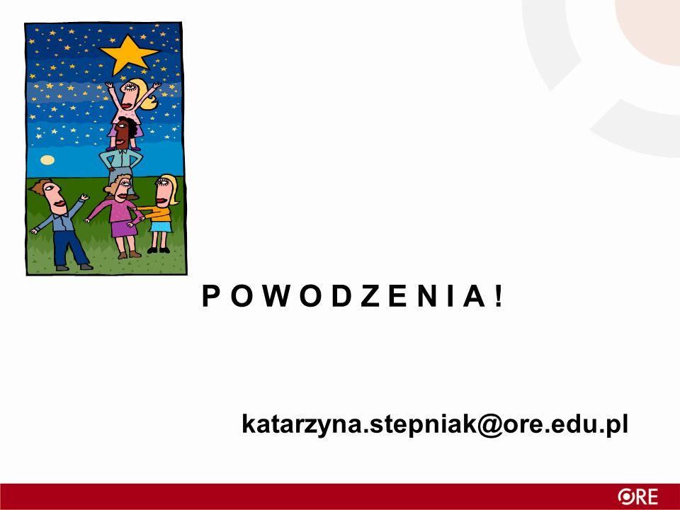 P O W O D Z E N I A ! katarzyna.stepniak@ore.edu.pl