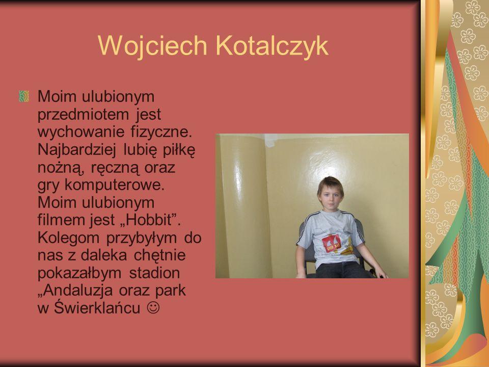 Wojciech Kotalczyk Moim ulubionym przedmiotem jest wychowanie fizyczne. Najbardziej lubię piłkę nożną, ręczną oraz gry komputerowe. Moim ulubionym fil