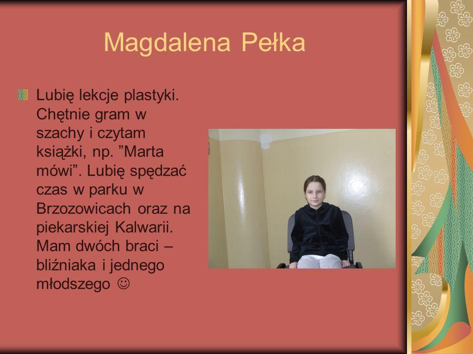 Magdalena Pełka Lubię lekcje plastyki. Chętnie gram w szachy i czytam książki, np. Marta mówi. Lubię spędzać czas w parku w Brzozowicach oraz na pieka