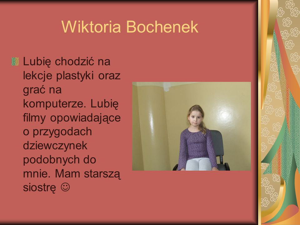 Wiktoria Bochenek Lubię chodzić na lekcje plastyki oraz grać na komputerze. Lubię filmy opowiadające o przygodach dziewczynek podobnych do mnie. Mam s