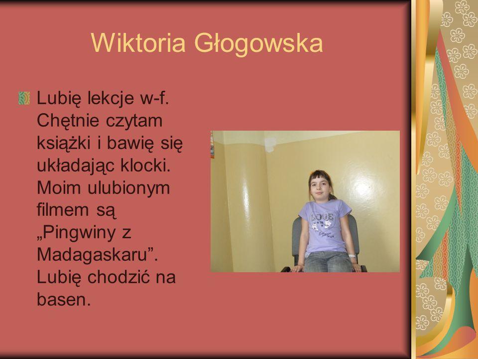 Wiktoria Głogowska Lubię lekcje w-f. Chętnie czytam książki i bawię się układając klocki. Moim ulubionym filmem są Pingwiny z Madagaskaru. Lubię chodz