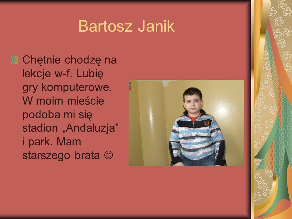 Bartosz Janik Chętnie chodzę na lekcje w-f. Lubię gry komputerowe. W moim mieście podoba mi się stadion Andaluzja i park. Mam starszego brata