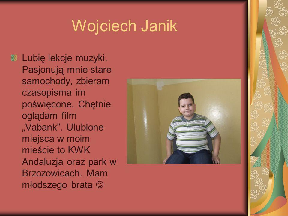 Wojciech Janik Lubię lekcje muzyki. Pasjonują mnie stare samochody, zbieram czasopisma im poświęcone. Chętnie oglądam film Vabank. Ulubione miejsca w