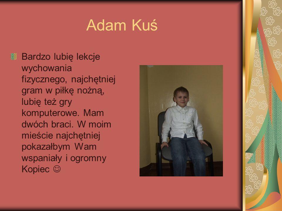 Adam Kuś Bardzo lubię lekcje wychowania fizycznego, najchętniej gram w piłkę nożną, lubię też gry komputerowe. Mam dwóch braci. W moim mieście najchęt
