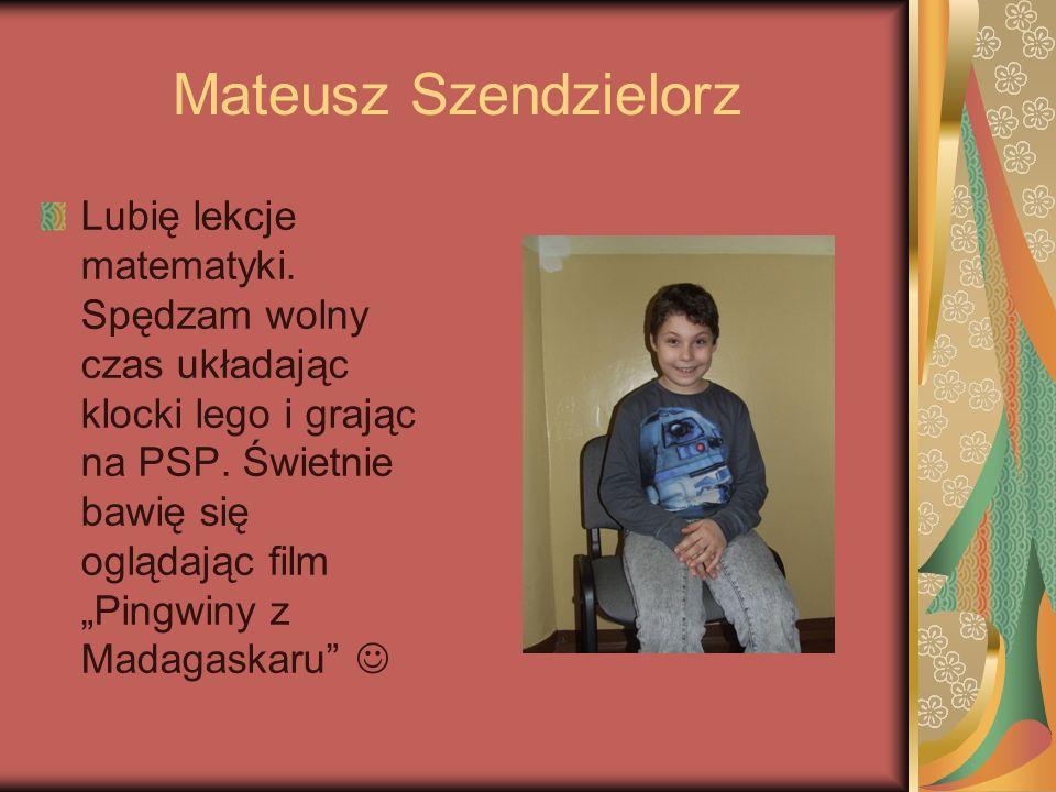 Mateusz Szendzielorz Lubię lekcje matematyki. Spędzam wolny czas układając klocki lego i grając na PSP. Świetnie bawię się oglądając film Pingwiny z M