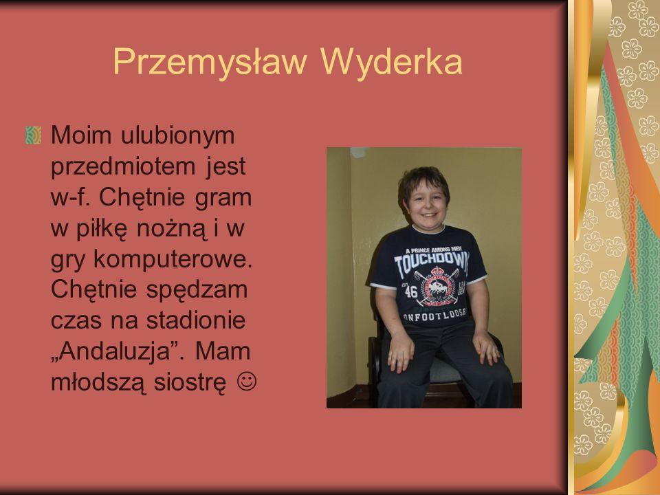 Przemysław Wyderka Moim ulubionym przedmiotem jest w-f. Chętnie gram w piłkę nożną i w gry komputerowe. Chętnie spędzam czas na stadionie Andaluzja. M