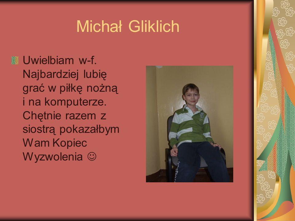 Michał Gliklich Uwielbiam w-f. Najbardziej lubię grać w piłkę nożną i na komputerze. Chętnie razem z siostrą pokazałbym Wam Kopiec Wyzwolenia