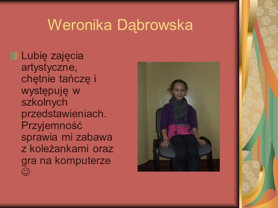 Weronika Dąbrowska Lubię zajęcia artystyczne, chętnie tańczę i występuję w szkolnych przedstawieniach. Przyjemność sprawia mi zabawa z koleżankami ora
