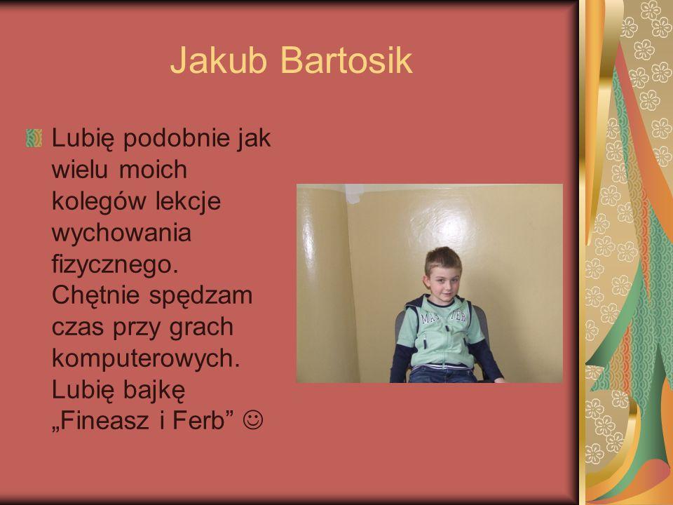 Jakub Bartosik Lubię podobnie jak wielu moich kolegów lekcje wychowania fizycznego. Chętnie spędzam czas przy grach komputerowych. Lubię bajkę Fineasz